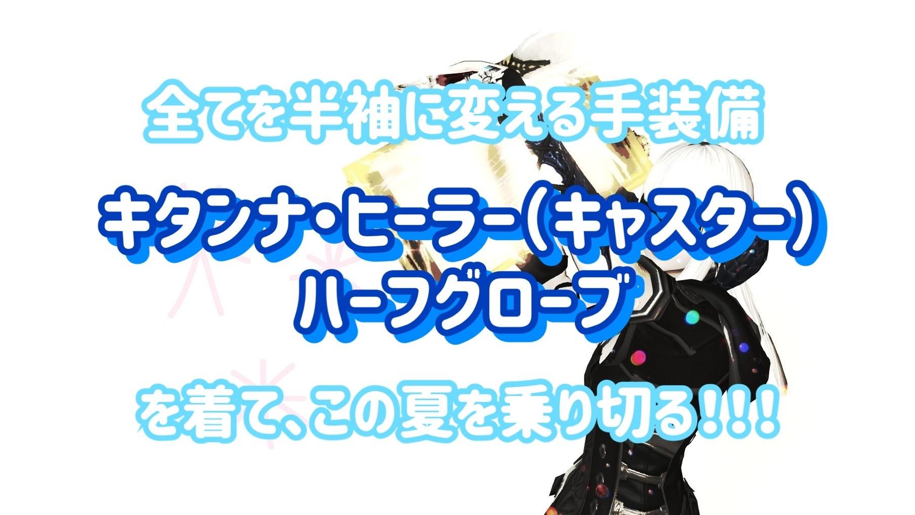 【FF14】胴装備を半袖に変える、キタンナ・ヒーラー(キャスター)ハーフグローブを着てこの夏を乗り切る!!!
